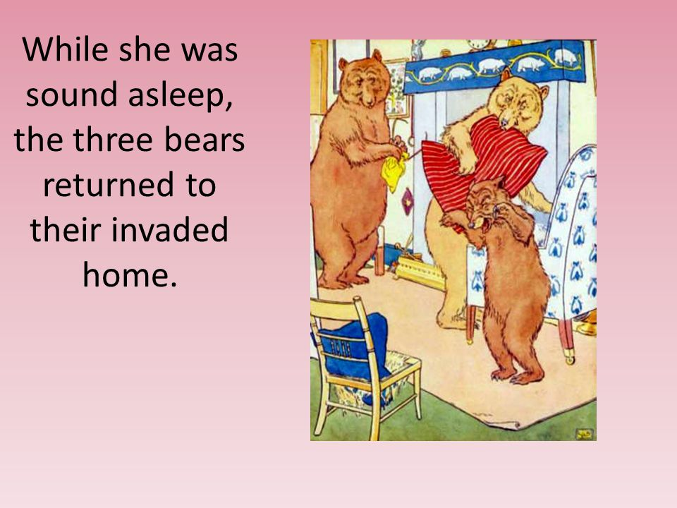 While she was sound asleep, the three bears returned to their invaded home.