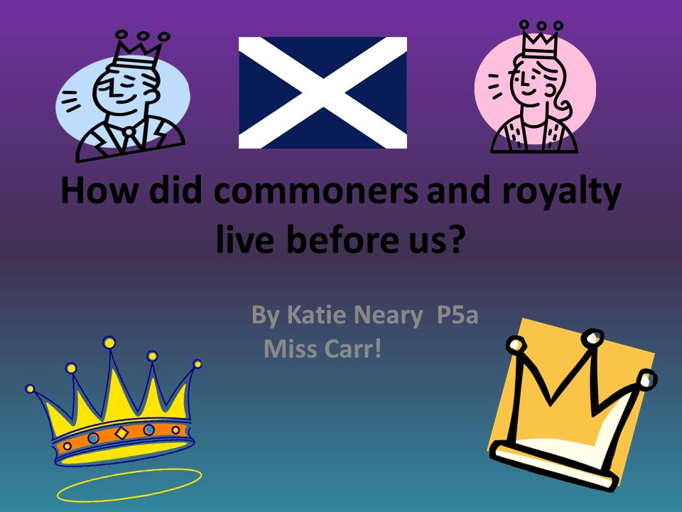 How did commoners and royalty live before us By Katie Neary P5a Miss Carr!