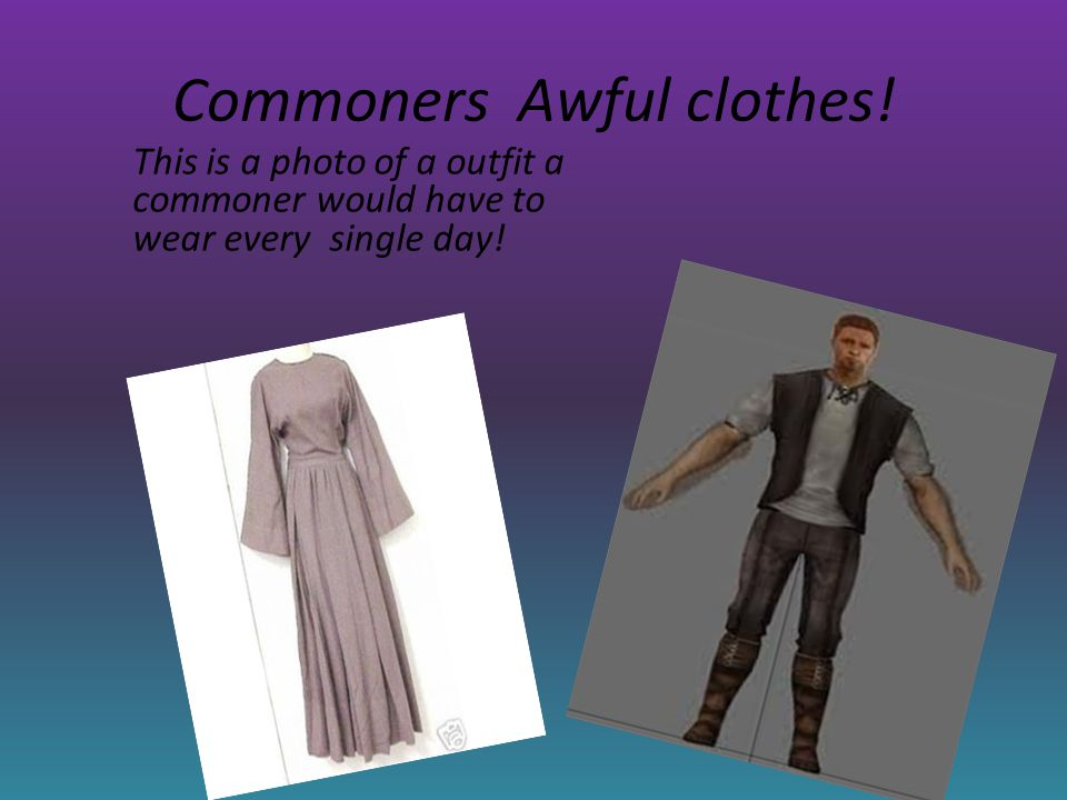 Commoners Awful clothes.