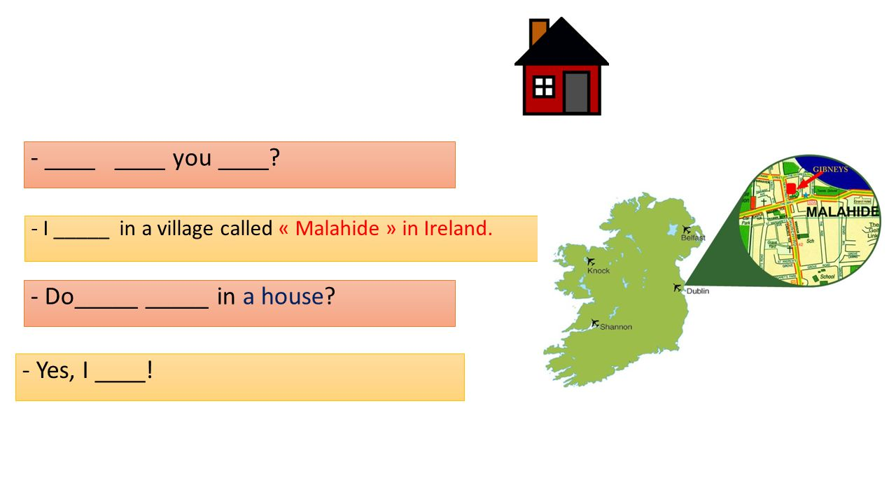 - ____ ____ you ____. - I _____ in a village called « Malahide » in Ireland.