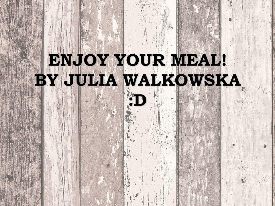 ENJOY YOUR MEAL! BY JULIA WALKOWSKA :D