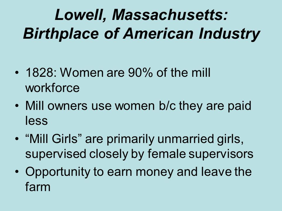 "Lowell, Massachusetts: Birthplace of American Industry 1828: Women are 90% of the mill workforce Mill owners use women b/c they are paid less ""Mill Gi"