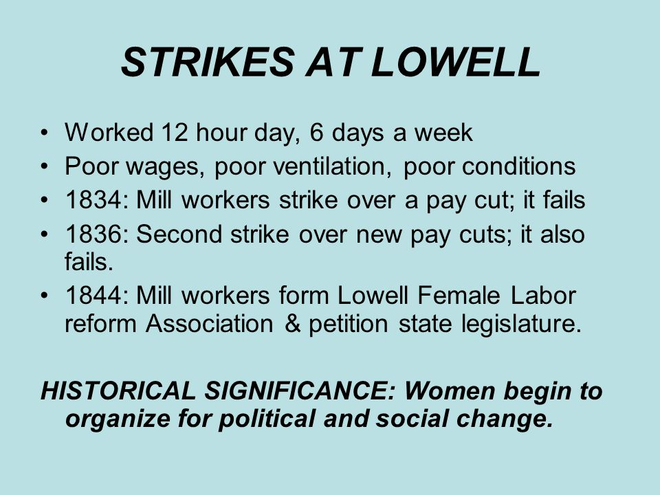 STRIKES AT LOWELL Worked 12 hour day, 6 days a week Poor wages, poor ventilation, poor conditions 1834: Mill workers strike over a pay cut; it fails 1