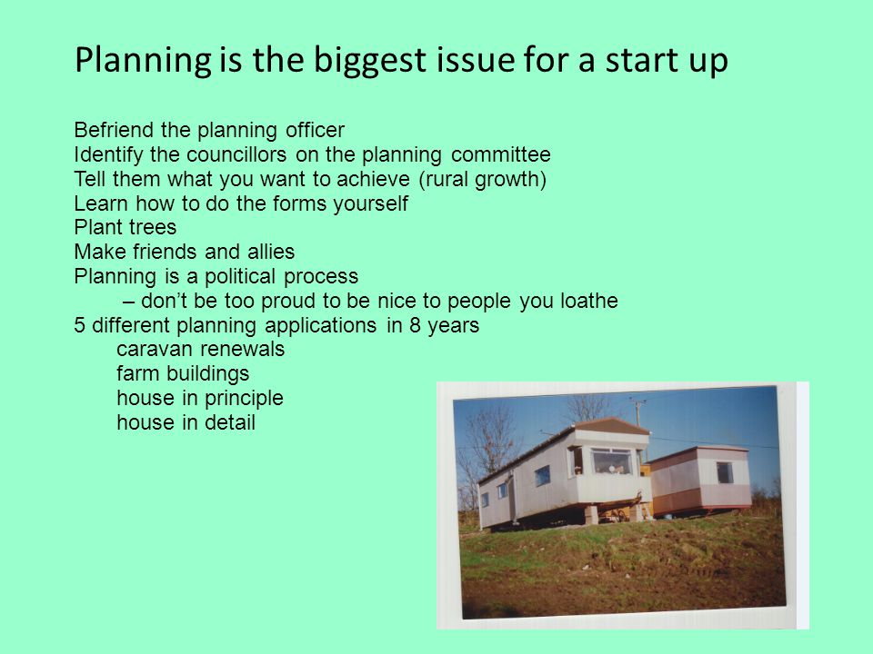 Planning is the biggest issue for a start up Befriend the planning officer Identify the councillors on the planning committee Tell them what you want to achieve (rural growth) Learn how to do the forms yourself Plant trees Make friends and allies Planning is a political process – don't be too proud to be nice to people you loathe 5 different planning applications in 8 years caravan renewals farm buildings house in principle house in detail
