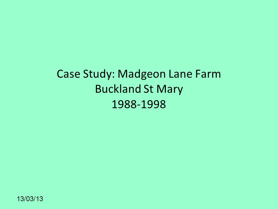 Case Study: Madgeon Lane Farm Buckland St Mary 1988-1998 13/03/13