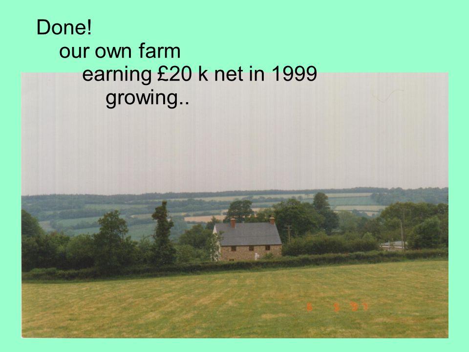 Done! our own farm earning £20 k net in 1999 growing..