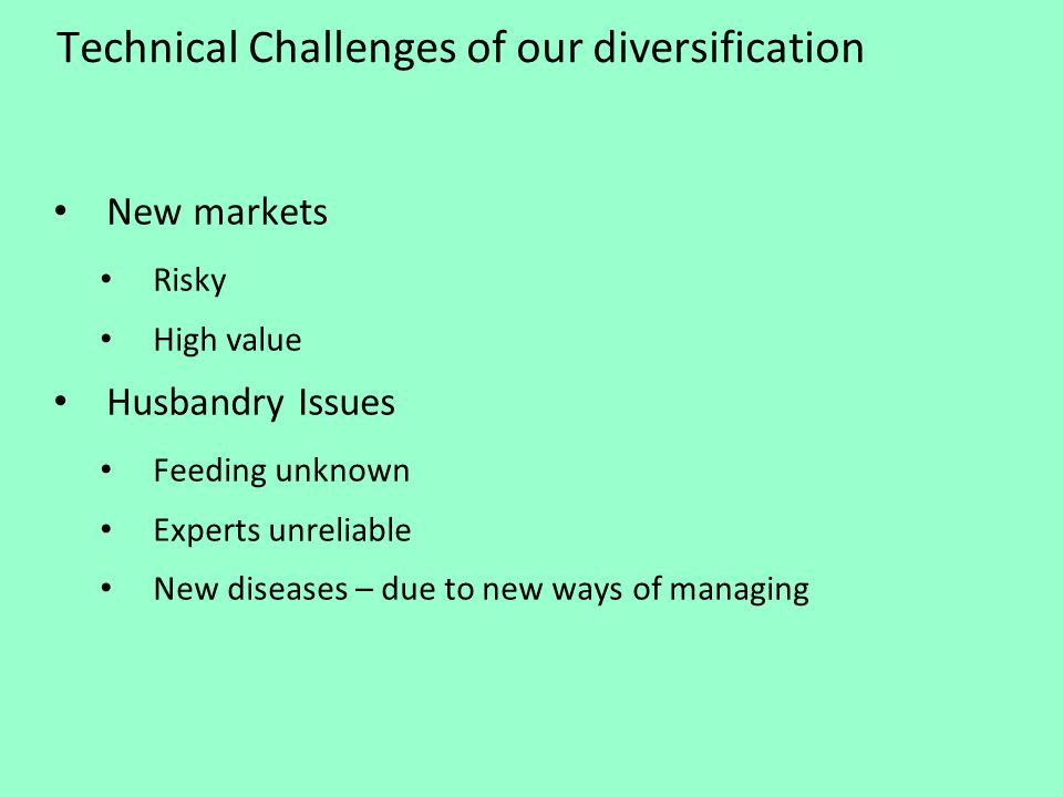 Technical Challenges of our diversification New markets Risky High value Husbandry Issues Feeding unknown Experts unreliable New diseases – due to new ways of managing