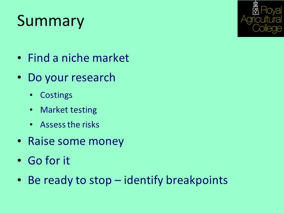 Summary Find a niche market Do your research Costings Market testing Assess the risks Raise some money Go for it Be ready to stop – identify breakpoints