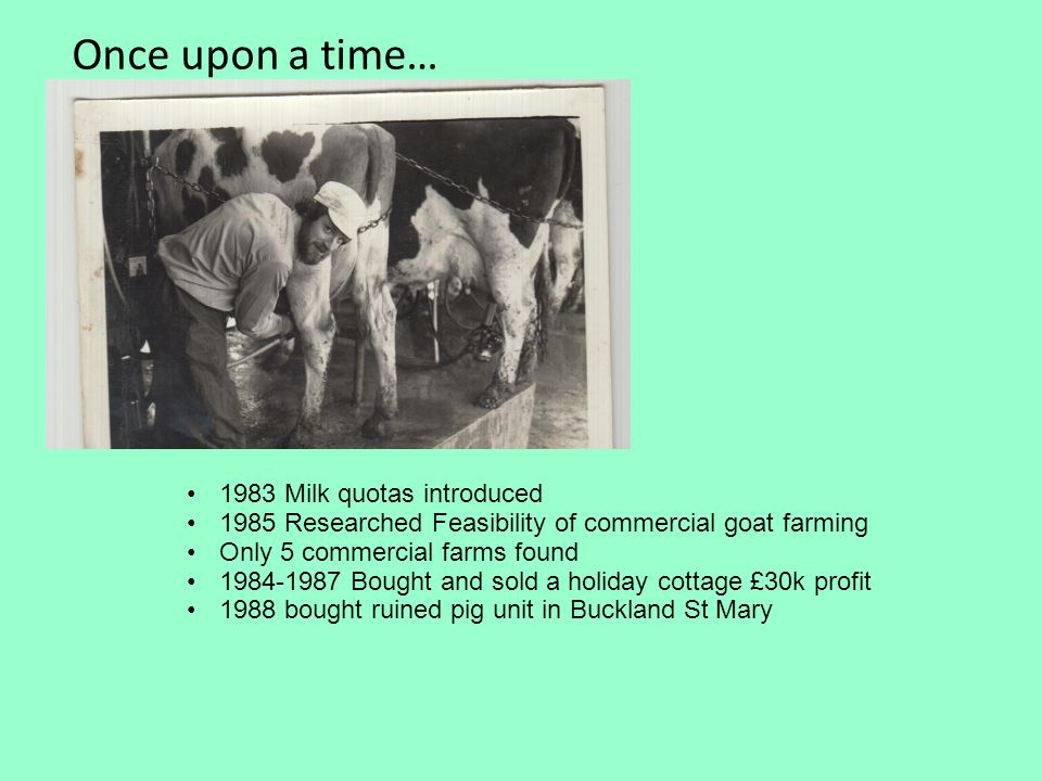 Once upon a time… 1983 Milk quotas introduced 1985 Researched Feasibility of commercial goat farming Only 5 commercial farms found 1984-1987 Bought and sold a holiday cottage £30k profit 1988 bought ruined pig unit in Buckland St Mary