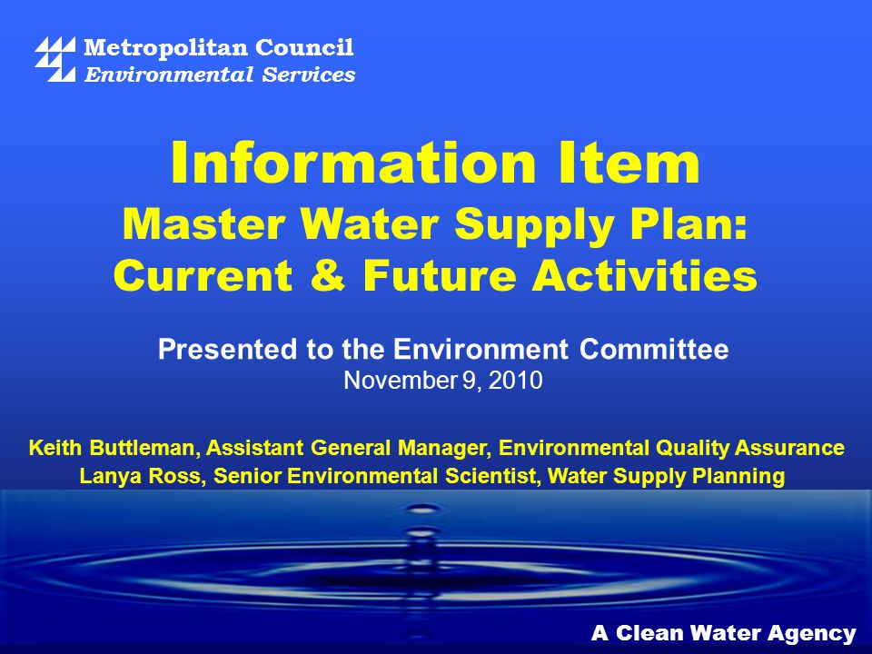 Metropolitan Council Environmental Services A Clean Water Agency Presented to the Environment Committee November 9, 2010 Information Item Master Water Supply Plan: Current & Future Activities Keith Buttleman, Assistant General Manager, Environmental Quality Assurance Lanya Ross, Senior Environmental Scientist, Water Supply Planning