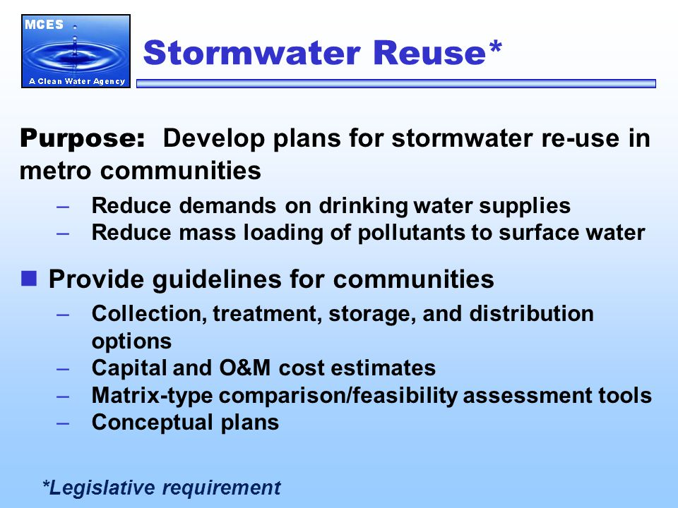 Stormwater Reuse* Purpose: Develop plans for stormwater re-use in metro communities –Reduce demands on drinking water supplies –Reduce mass loading of pollutants to surface water Provide guidelines for communities –Collection, treatment, storage, and distribution options –Capital and O&M cost estimates –Matrix-type comparison/feasibility assessment tools –Conceptual plans *Legislative requirement