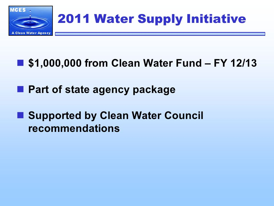 2011 Water Supply Initiative $1,000,000 from Clean Water Fund – FY 12/13 Part of state agency package Supported by Clean Water Council recommendations