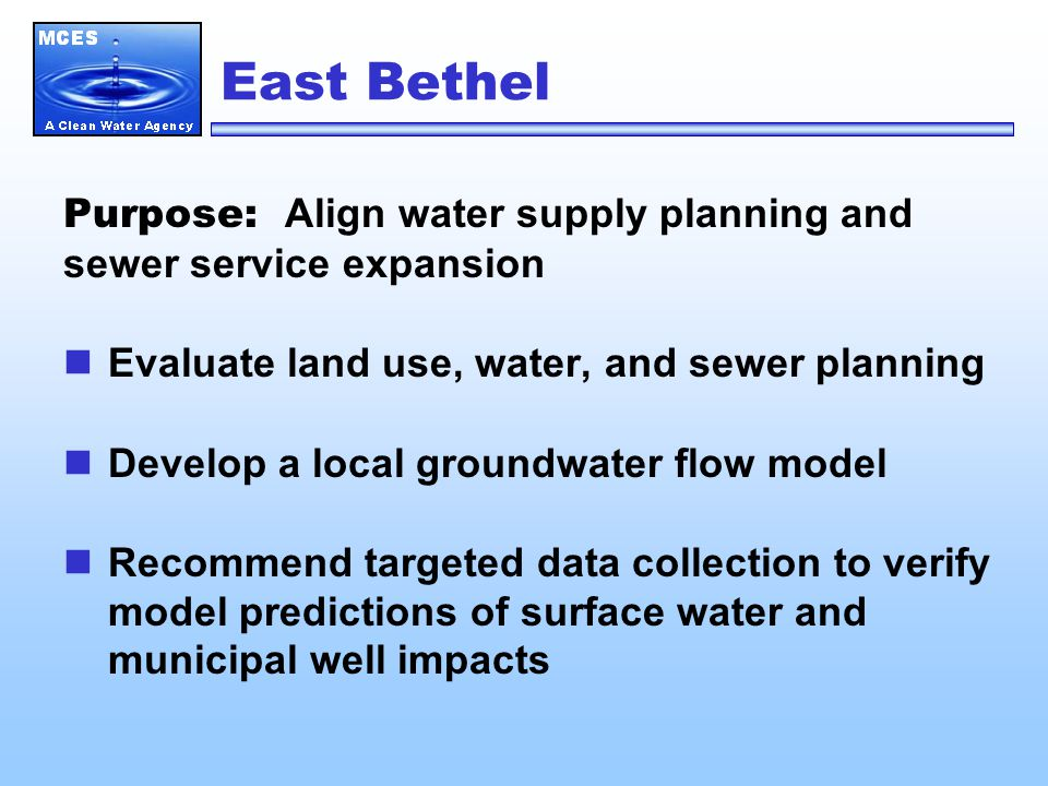 East Bethel Purpose: Align water supply planning and sewer service expansion Evaluate land use, water, and sewer planning Develop a local groundwater flow model Recommend targeted data collection to verify model predictions of surface water and municipal well impacts