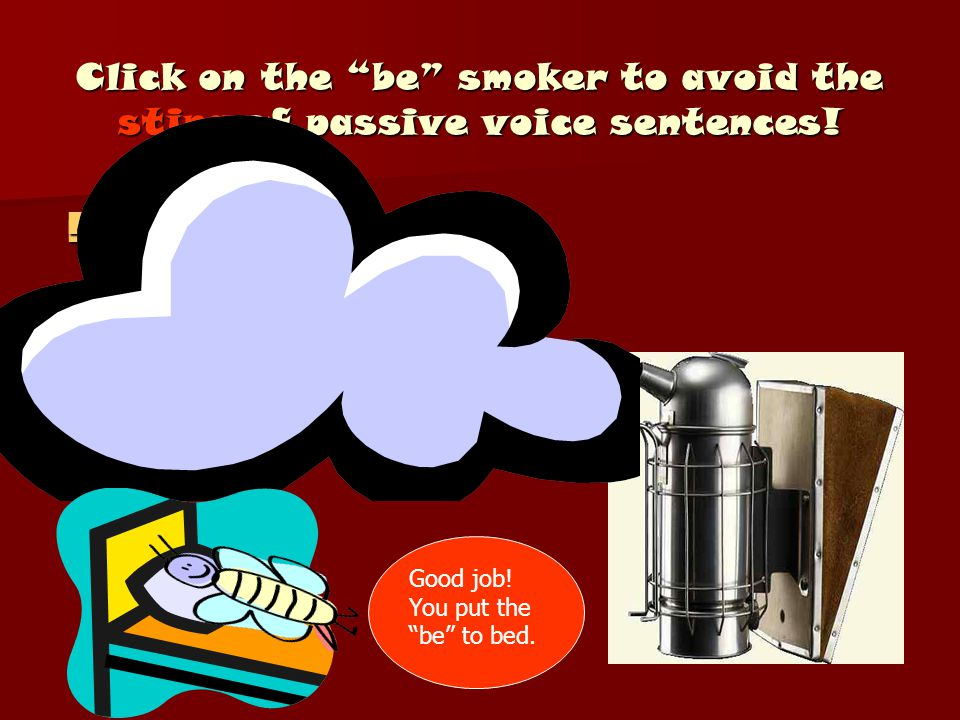 "Click on the ""be"" smoker to avoid the sting of passive voice sentences! A sentence was pronounced by the judge. A sentence was pronounced by the judge"