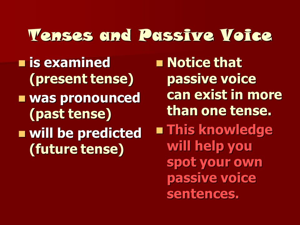 Tenses and Passive Voice is examined (present tense) is examined (present tense) was pronounced (past tense) was pronounced (past tense) will be predi