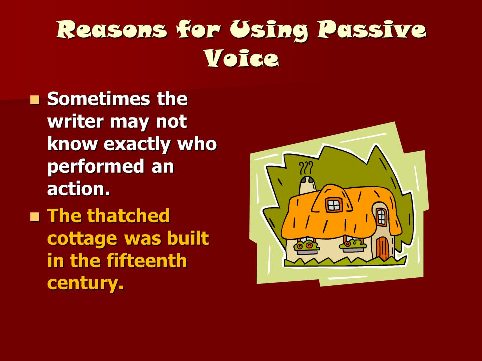 Reasons for Using Passive Voice Sometimes the writer may not know exactly who performed an action. Sometimes the writer may not know exactly who perfo