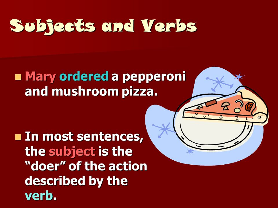 "Subjects and Verbs In most sentences, the subject is the ""doer"" of the action described by the verb. In most sentences, the subject is the ""doer"" of t"