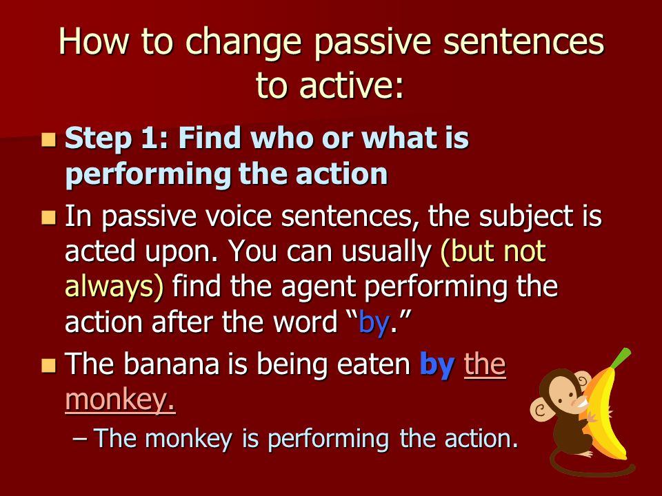How to change passive sentences to active: Step 1: Find who or what is performing the action Step 1: Find who or what is performing the action In pass