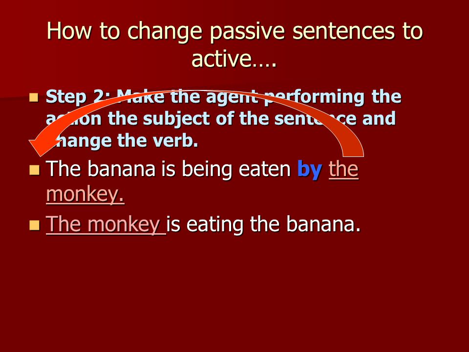 How to change passive sentences to active…. Step 2: Make the agent performing the action the subject of the sentence and change the verb. Step 2: Make