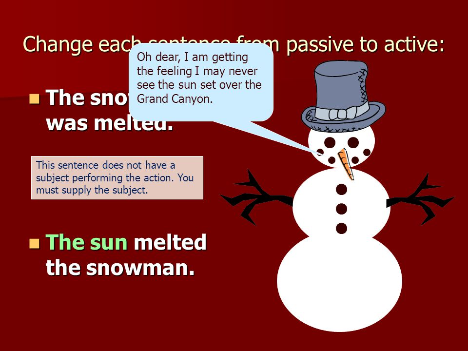 Change each sentence from passive to active: The snowman was melted. The snowman was melted. The sun melted the snowman. The sun melted the snowman. O