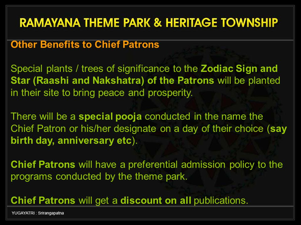 Other Benefits to Chief Patrons Special plants / trees of significance to the Zodiac Sign and Star (Raashi and Nakshatra) of the Patrons will be planted in their site to bring peace and prosperity.
