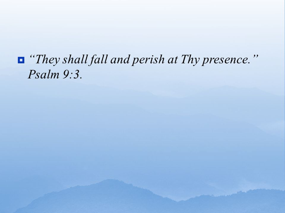 They shall fall and perish at Thy presence. Psalm 9:3.