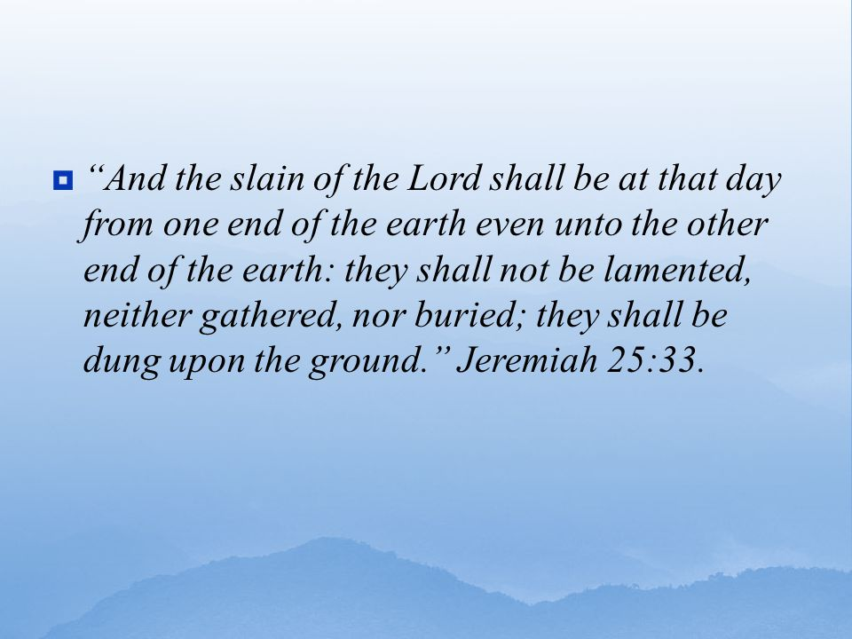  And the slain of the Lord shall be at that day from one end of the earth even unto the other end of the earth: they shall not be lamented, neither gathered, nor buried; they shall be dung upon the ground. Jeremiah 25:33.