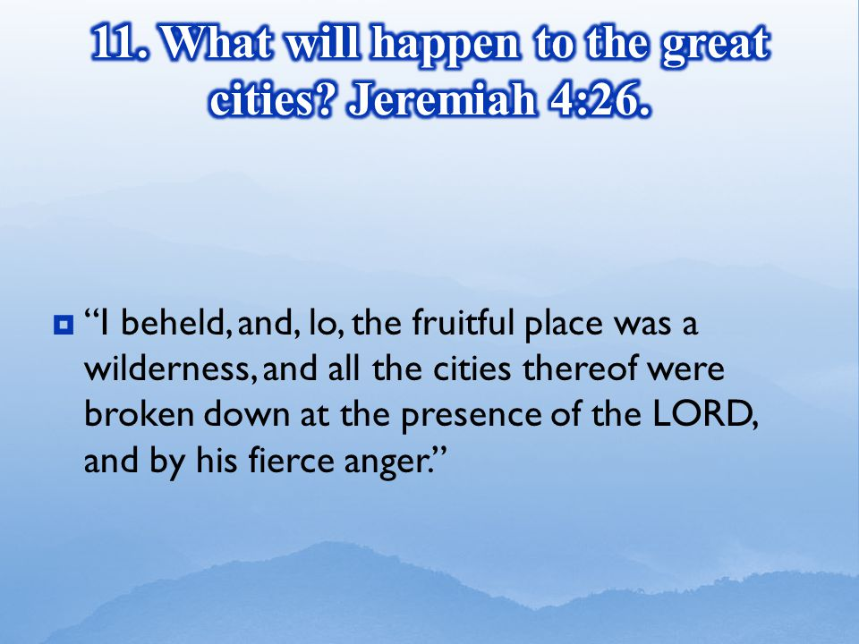  I beheld, and, lo, the fruitful place was a wilderness, and all the cities thereof were broken down at the presence of the LORD, and by his fierce anger.