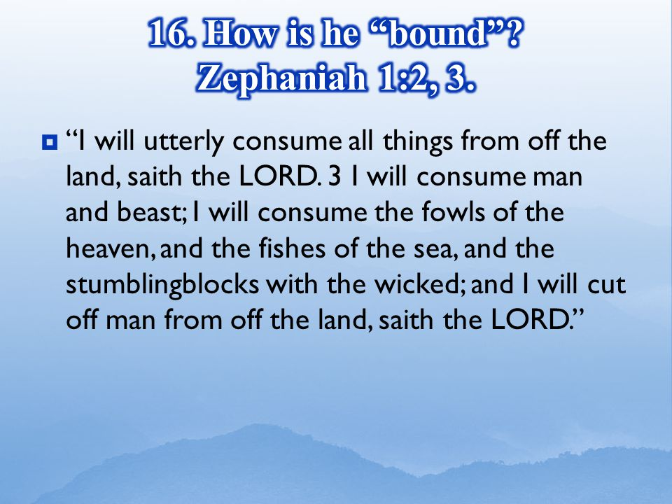  I will utterly consume all things from off the land, saith the LORD.