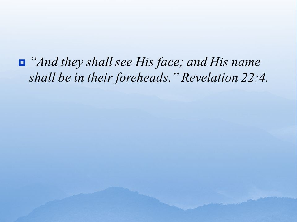  And they shall see His face; and His name shall be in their foreheads. Revelation 22:4.