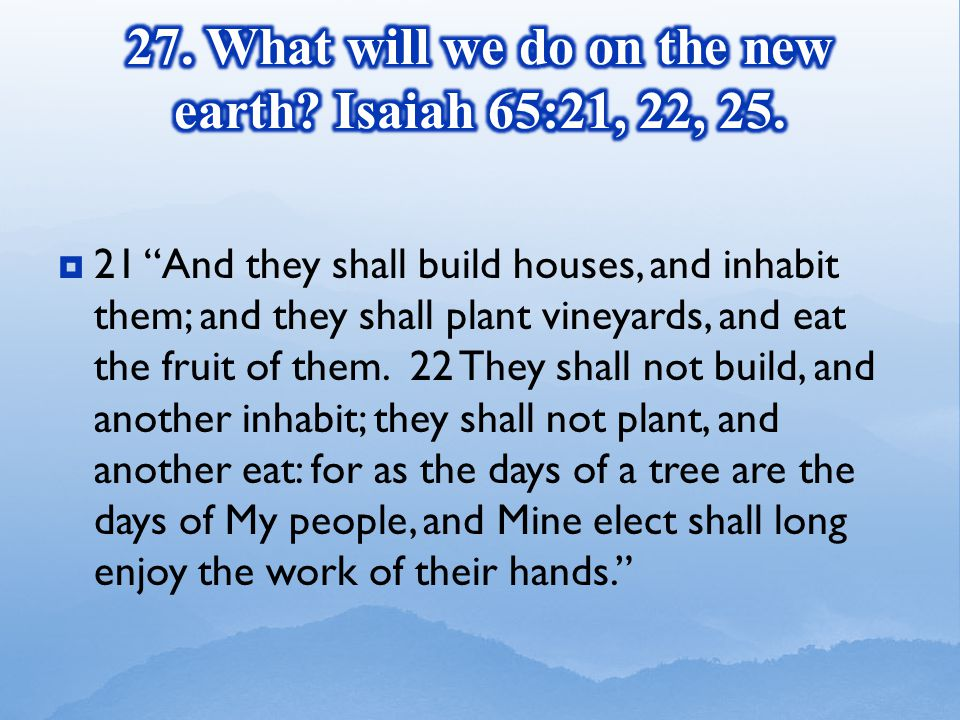  21 And they shall build houses, and inhabit them; and they shall plant vineyards, and eat the fruit of them.