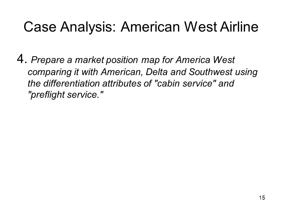 15 Case Analysis: American West Airline 4. Prepare a market position map for America West comparing it with American, Delta and Southwest using the di