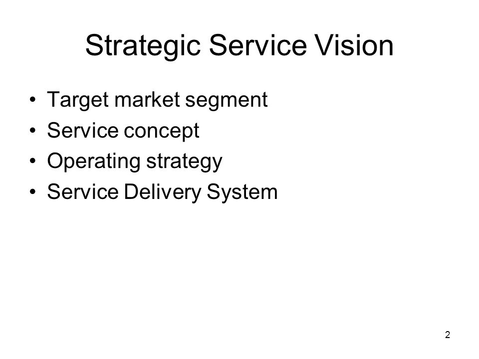 2 Strategic Service Vision Target market segment Service concept Operating strategy Service Delivery System