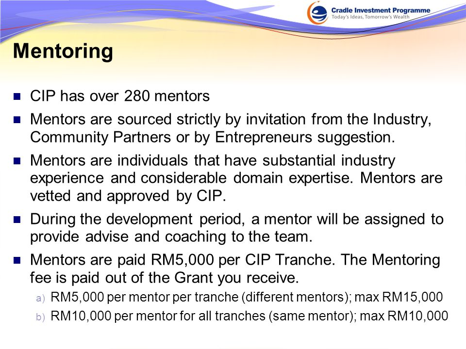 CIP has over 280 mentors Mentors are sourced strictly by invitation from the Industry, Community Partners or by Entrepreneurs suggestion.