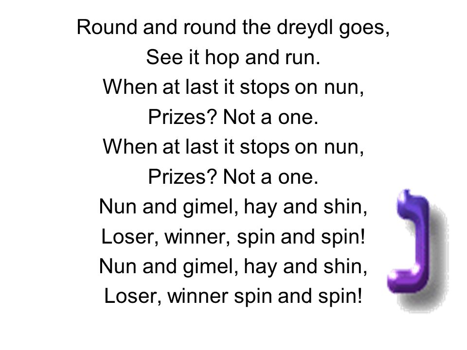 Round and round the dreydl goes, See it hop and run. When at last it stops on nun, Prizes? Not a one. When at last it stops on nun, Prizes? Not a one.