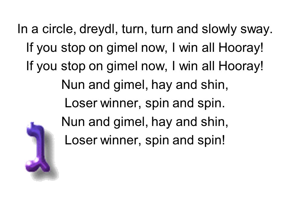 In a circle, dreydl, turn, turn and slowly sway. If you stop on gimel now, I win all Hooray! Nun and gimel, hay and shin, Loser winner, spin and spin.