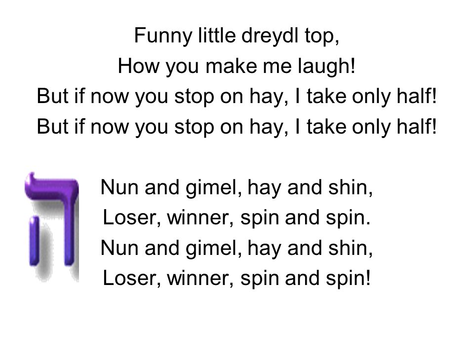 Funny little dreydl top, How you make me laugh! But if now you stop on hay, I take only half! Nun and gimel, hay and shin, Loser, winner, spin and spi