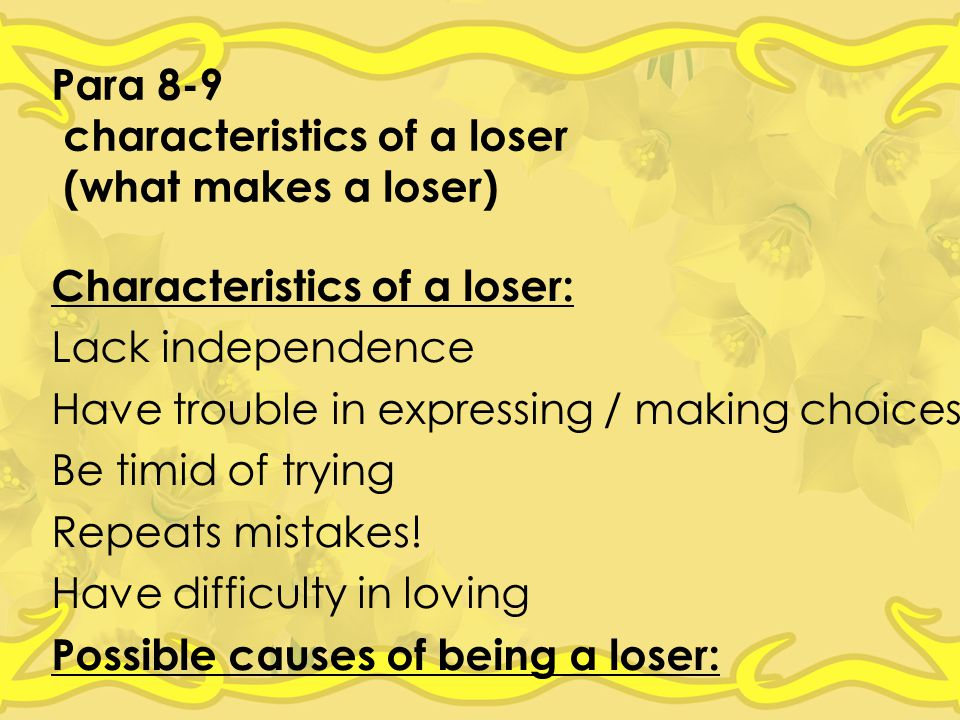 Para 8-9 characteristics of a loser (what makes a loser) Characteristics of a loser: Lack independence Have trouble in expressing / making choices Be timid of trying Repeats mistakes.