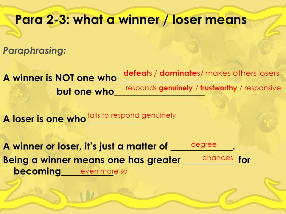 Para 2-3: what a winner / loser means Paraphrasing: A winner is NOT one who__________________________ but one who___________________ A loser is one who___________ A winner or loser, it's just a matter of _____________.