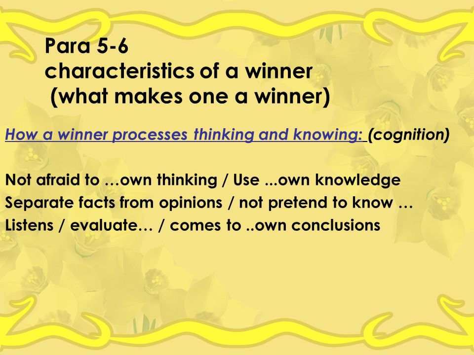 Para 5-6 characteristics of a winner (what makes one a winner) How a winner processes thinking and knowing: (cognition) Not afraid to …own thinking / Use...own knowledge Separate facts from opinions / not pretend to know … Listens / evaluate… / comes to..own conclusions