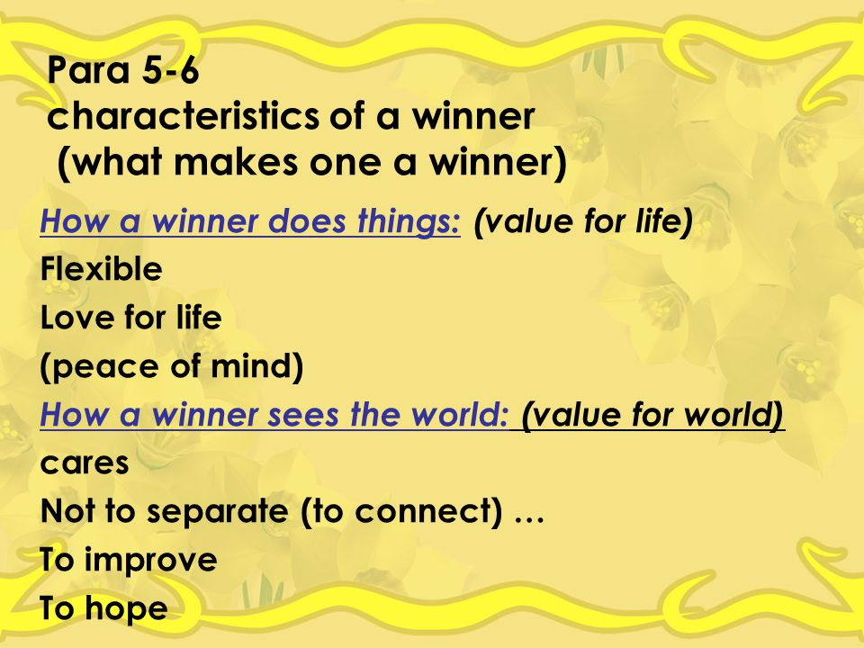 Para 5-6 characteristics of a winner (what makes one a winner) How a winner does things: (value for life) Flexible Love for life (peace of mind) How a winner sees the world: (value for world) cares Not to separate (to connect) … To improve To hope