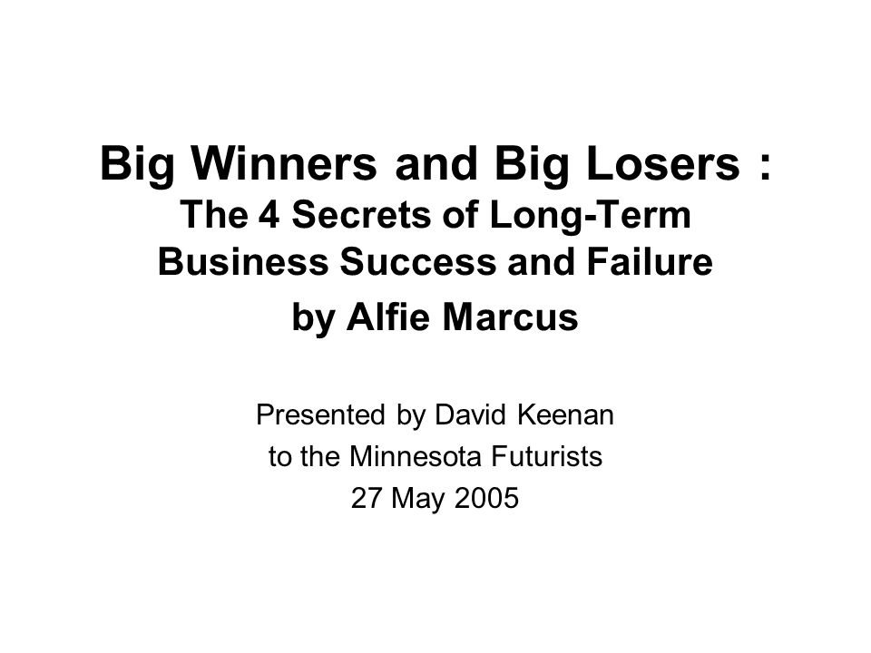 Big Winners and Big Losers : The 4 Secrets of Long-Term Business Success and Failure by Alfie Marcus Presented by David Keenan to the Minnesota Futurists 27 May 2005
