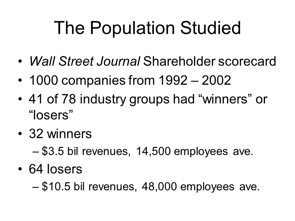 The Population Studied Wall Street Journal Shareholder scorecard 1000 companies from 1992 – 2002 41 of 78 industry groups had winners or losers 32 winners –$3.5 bil revenues, 14,500 employees ave.