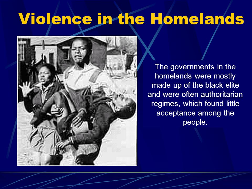 Violence in the Homelands The governments in the homelands were mostly made up of the black elite and were often authoritarian regimes, which found li