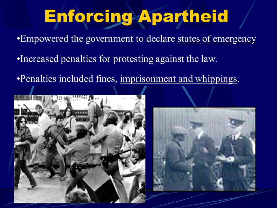 Enforcing Apartheid Empowered the government to declare states of emergency Increased penalties for protesting against the law. Penalties included fin