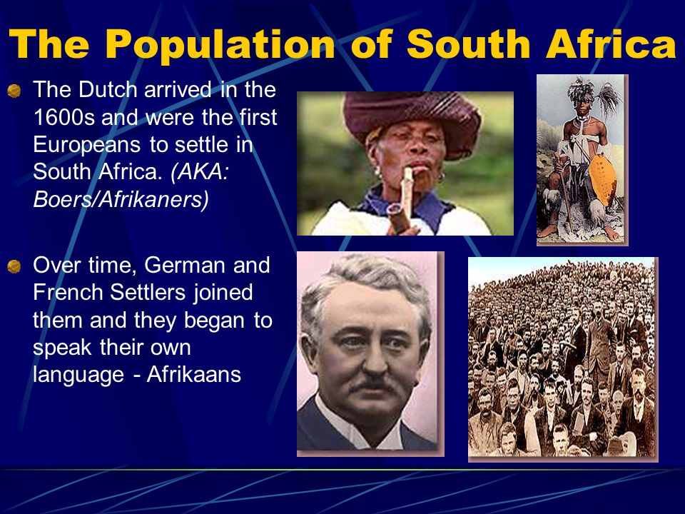 The Population of South Africa The Dutch arrived in the 1600s and were the first Europeans to settle in South Africa. (AKA: Boers/Afrikaners) Over tim