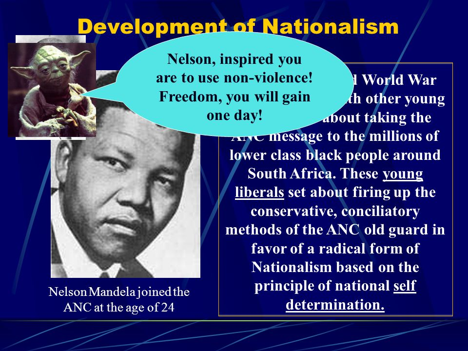 Development of Nationalism Nelson Mandela joined the ANC at the age of 24 During the Second World War Mandela, along with other young Africans set abo