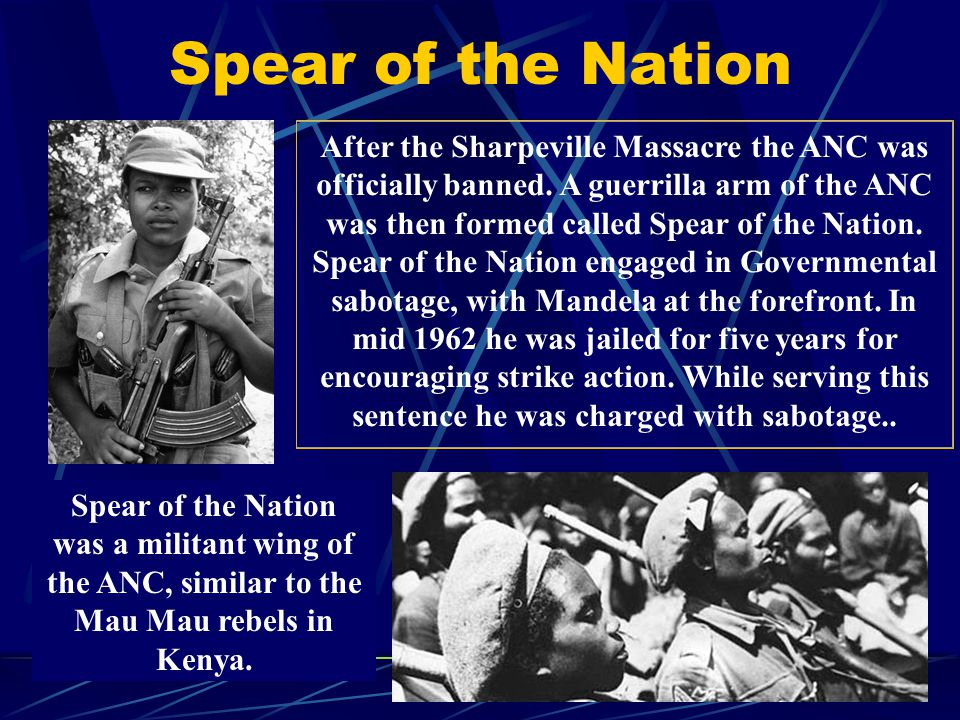 After the Sharpeville Massacre the ANC was officially banned. A guerrilla arm of the ANC was then formed called Spear of the Nation. Spear of the Nati