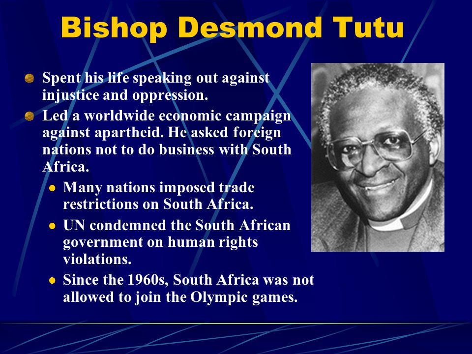 Bishop Desmond Tutu Spent his life speaking out against injustice and oppression. Led a worldwide economic campaign against apartheid. He asked foreig