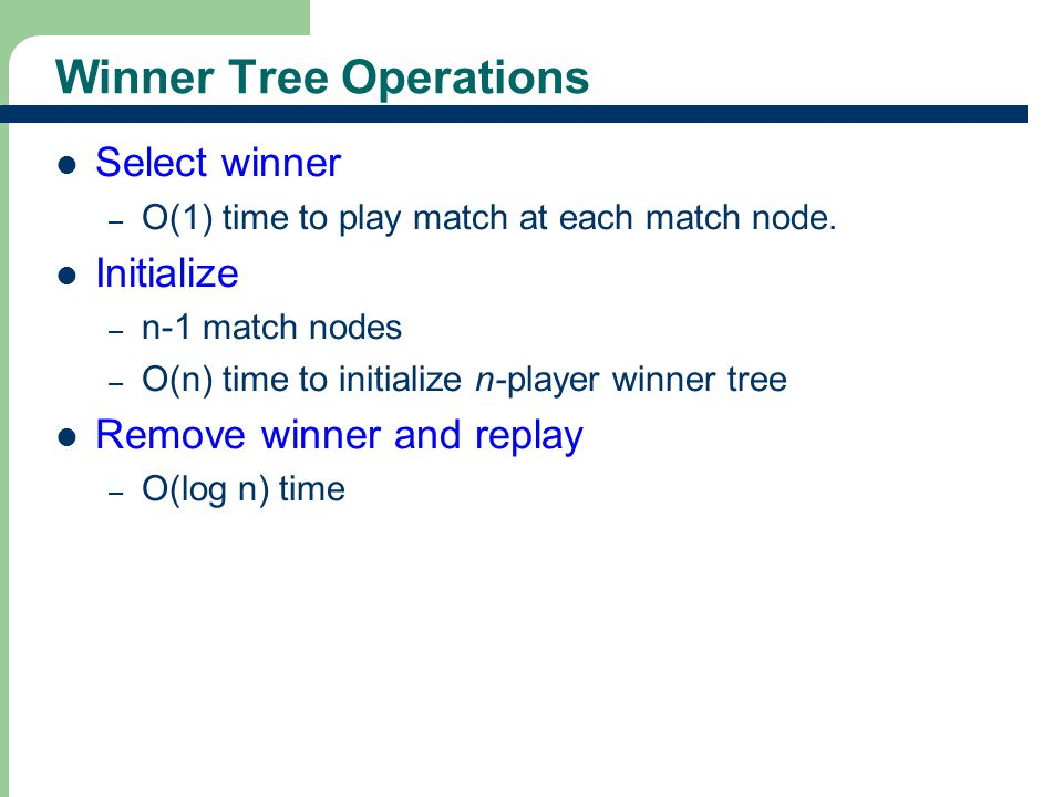 17 Exercise 1 – [3, 5, 6, 7, 20, 8, 2, 9] Max Winner Tree Min Winner Tree After the change, the max winner tree becomes: After the change, the min winner tree becomes: Is this correct?